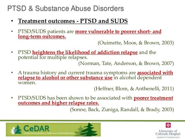 PTSD & Substance Abuse Disorders • Treatment outcomes - PTSD and SUDS • PTSD/SUDS patients are more vulnerable to poorer s...