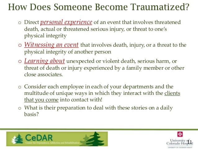 How Does Someone Become Traumatized? o Direct personal experience of an event that involves threatened death, actual or th...