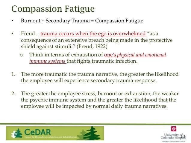 Compassion Fatigue •  Burnout + Secondary Trauma = Compassion Fatigue  •  Freud – trauma occurs when the ego is overwhelme...