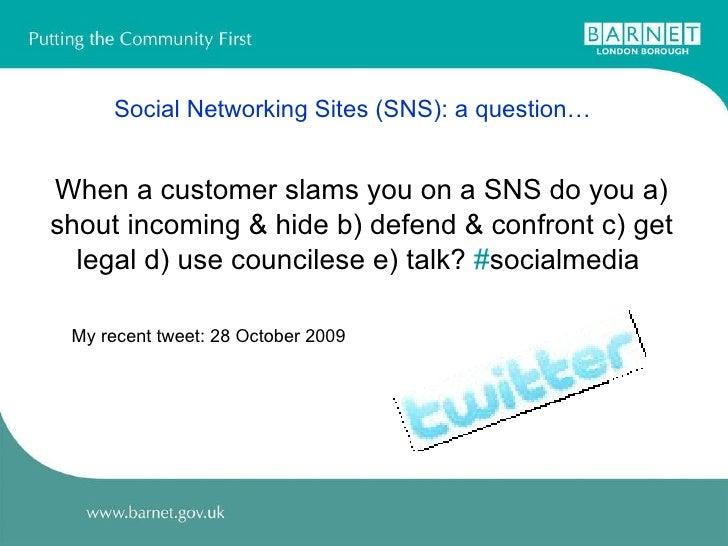 Social Networking Sites (SNS): a question… <ul><li>When a customer slams you on a SNS do you a) </li></ul><ul><li>shout in...