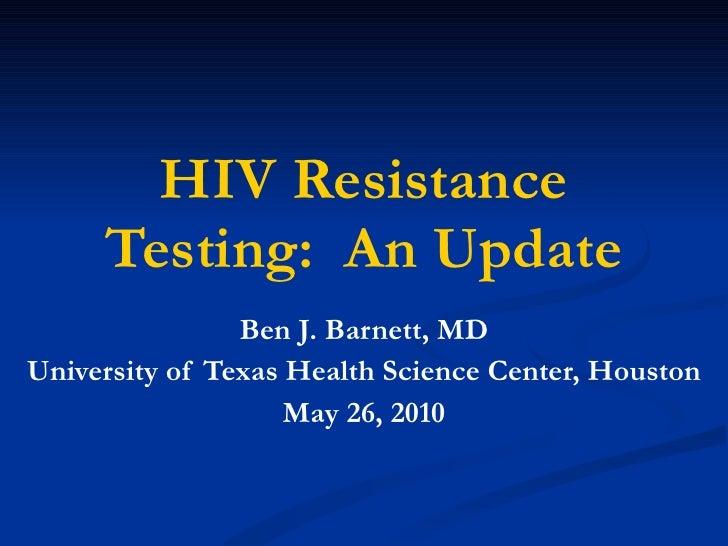 HIV Resistance Testing:  An Update Ben J. Barnett, MD University of Texas Health Science Center, Houston May 26, 2010