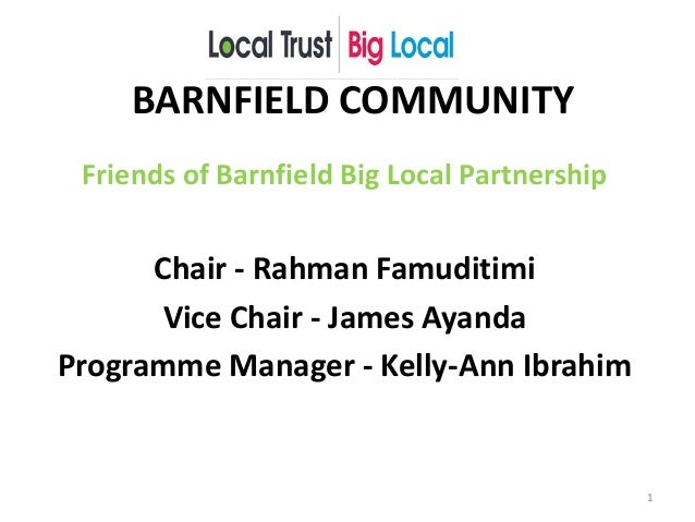 BARNFIELD COMMUNITY Friends of Barnfield Big Local Partnership Chair - Rahman Famuditimi Vice Chair - James Ayanda Program...