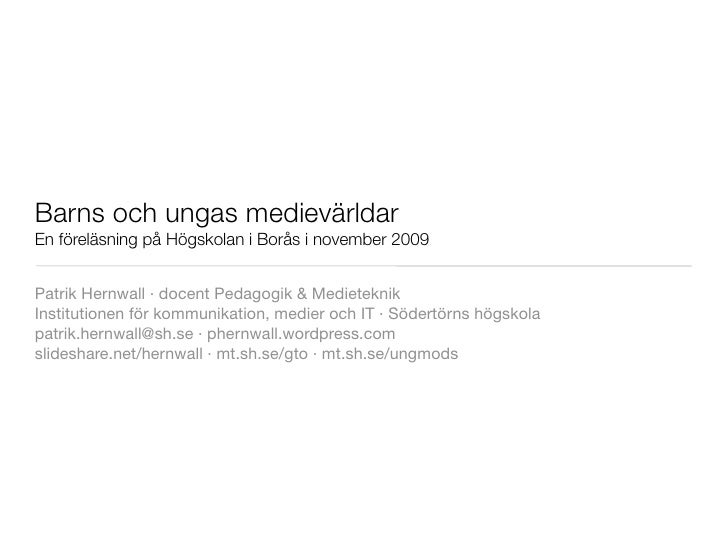 Barns och ungas medievärldar En föreläsning på Högskolan i Borås i november 2009   Patrik Hernwall ·docent Pedagogik &Me...