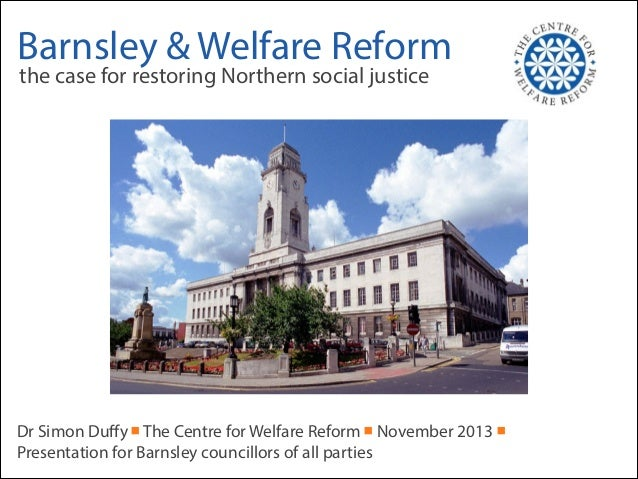 Barnsley & Welfare Reform the case for restoring Northern social justice  Dr Simon Duffy ■ The Centre for Welfare Reform ■ ...