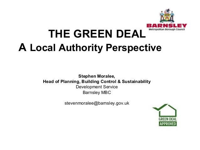 THE GREEN DEAL A Local Authority Perspective Stephen Moralee, Head of Planning, Building Control & Sustainability Developm...