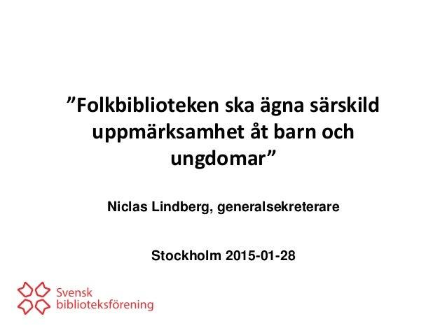 """""""Folkbiblioteken ska ägna särskild uppmärksamhet åt barn och ungdomar"""" Niclas Lindberg, generalsekreterare Stockholm 2015-..."""
