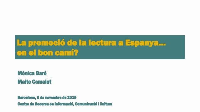 La promoció de la lectura a Espanya… en el bon camí? Mònica Baró Maite Comalat Barcelona, 5 de novembre de 2019 Centre de ...