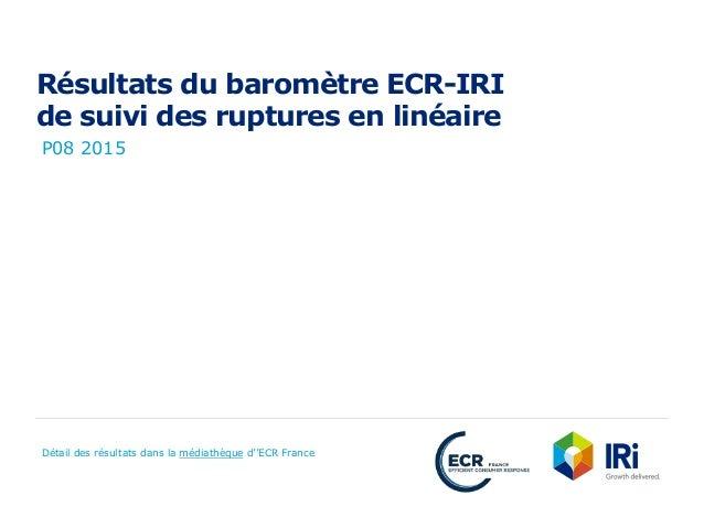 Résultats du baromètre ECR-IRI de suivi des ruptures en linéaire P08 2015 Détail des résultats dans la médiathèque d''ECR ...