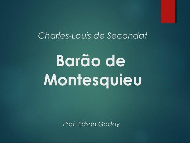 Charles-Louis de Secondat Barão de Montesquieu Prof. Edson Godoy
