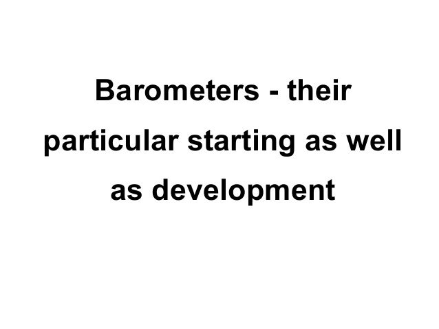 Barometers - theirparticular starting as well     as development