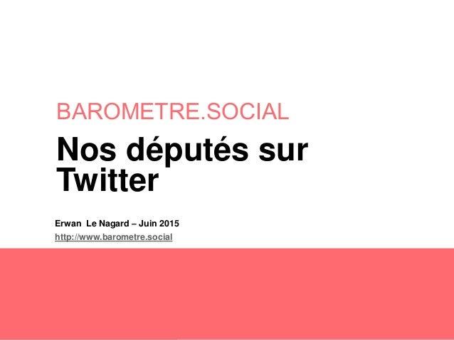BAROMETRE.SOCIAL Erwan Le Nagard – Juin 2015 http://www.barometre.social Nos députés sur Twitter