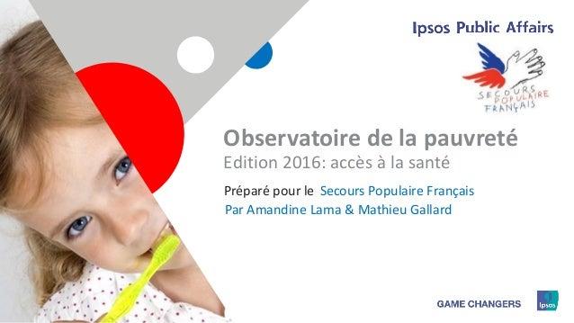 1 Observatoire de la pauvreté Edition 2016: accès à la santé Secours Populaire FrançaisPréparé pour le Par Amandine Lama &...
