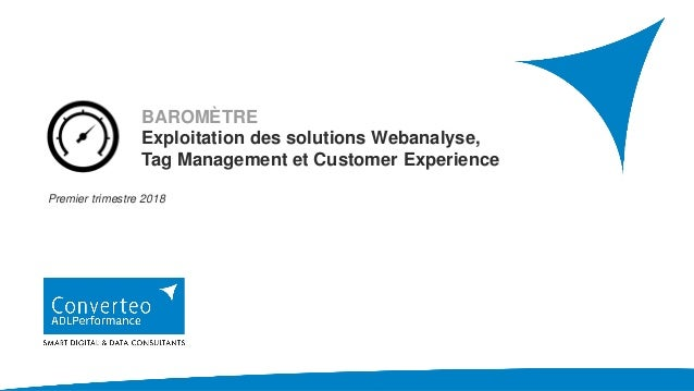 BAROMÈTRE Exploitation des solutions Webanalyse, Tag Management et Customer Experience Premier trimestre 2018