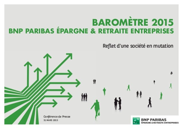 BAROMÈTRE 2015 BNP PARIBAS ÉPARGNE & RETRAITE ENTREPRISES Reflet d'une société en mutation Conférence de Presse 31 MARS 2015