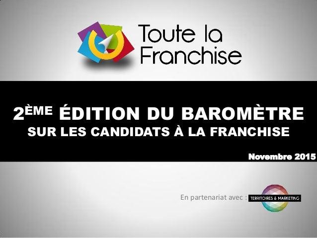 2ÈME ÉDITION DU BAROMÈTRE SUR LES CANDIDATS À LA FRANCHISE Novembre 2015 En partenariat avec :