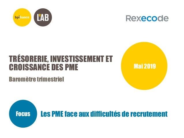 TRÉSORERIE, INVESTISSEMENT ET CROISSANCE DES PME Baromètre trimestriel Mai 2019 Focus Les PME face aux difficultés de recr...