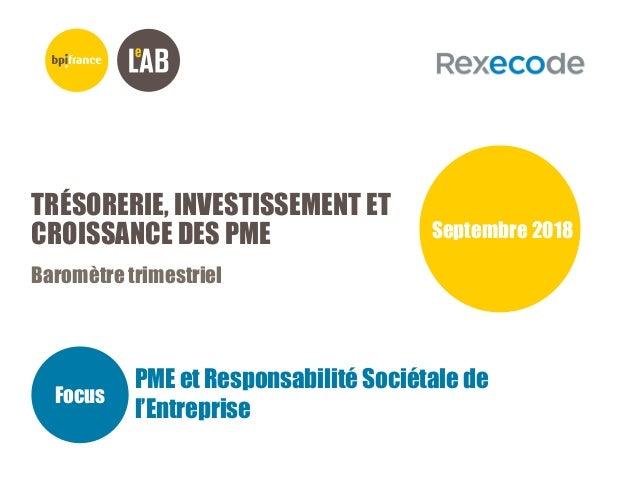 TRÉSORERIE, INVESTISSEMENT ET CROISSANCE DES PME Baromètre trimestriel Septembre 2018 Focus PME et Responsabilité Sociétal...