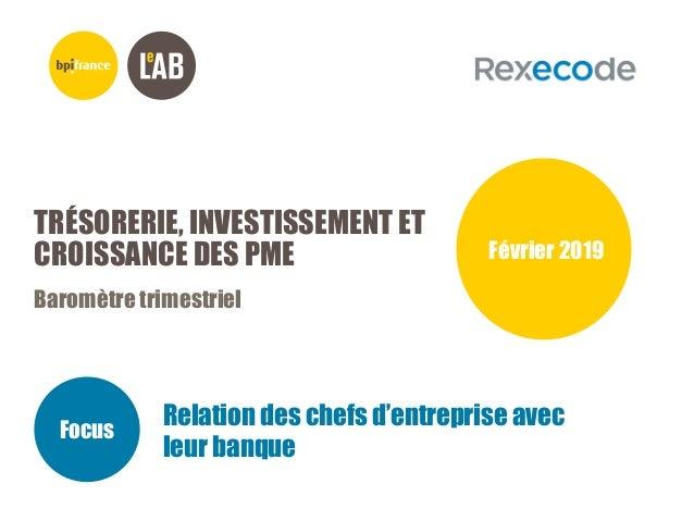 TRÉSORERIE, INVESTISSEMENT ET CROISSANCE DES PME Baromètre trimestriel Février 2019 Focus Relation des chefs d'entreprise ...
