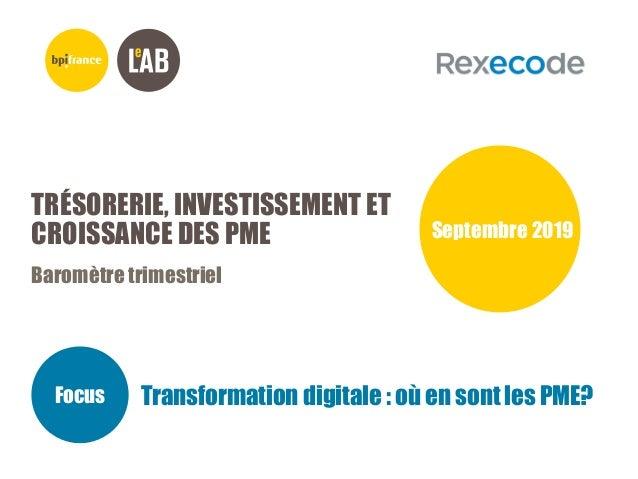 TRÉSORERIE, INVESTISSEMENT ET CROISSANCE DES PME Baromètre trimestriel Septembre 2019 Focus Transformation digitale : où e...