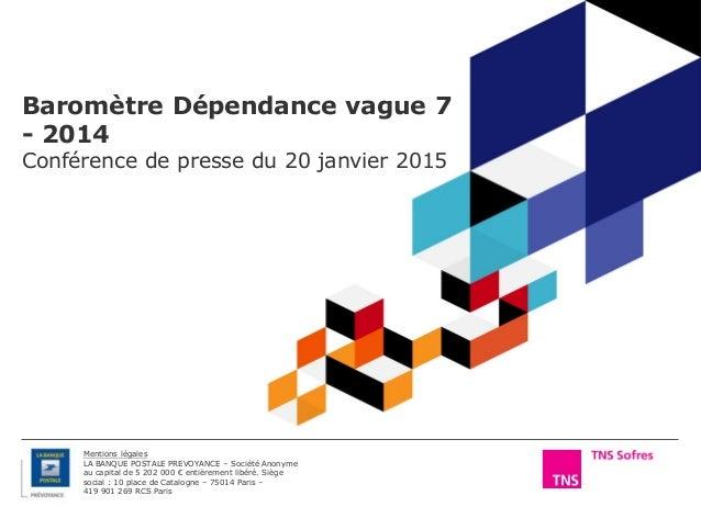 Baromètre Dépendance vague 7 - 2014 Conférence de presse du 20 janvier 2015 Mentions légales LA BANQUE POSTALE PREVOYANCE ...