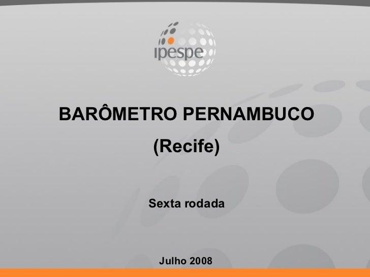 Julho 2008 BARÔMETRO PERNAMBUCO (Recife) Sexta rodada
