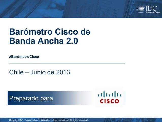 Barómetro Cisco de Banda Ancha 2.0 #BarómetroCisco  Chile – Junio de 2013  Preparado para  Copyright IDC. Reproduction is ...