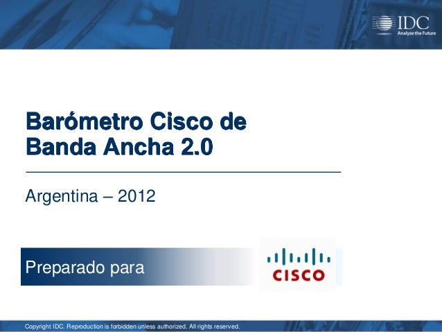 Barómetro Cisco deBanda Ancha 2.0Argentina – 2012Preparado paraCopyright IDC. Reproduction is forbidden unless authorized....