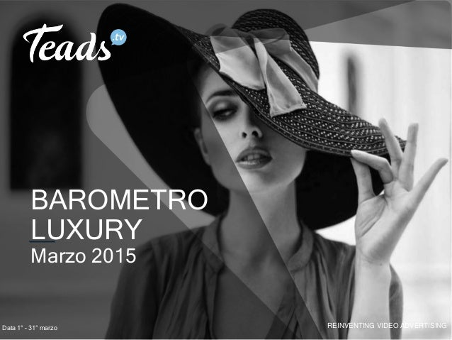 REINVENTING VIDEO ADVERTISING BAROMETRO LUXURY Marzo 2015 Data 1° - 31° marzo