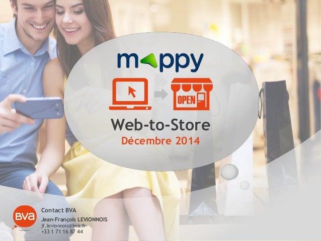 Web-to-Store Décembre 2014 Contact BVA Jean-François LEVIONNOIS jf.levionnois@bva.fr +33 1 71 16 87 44