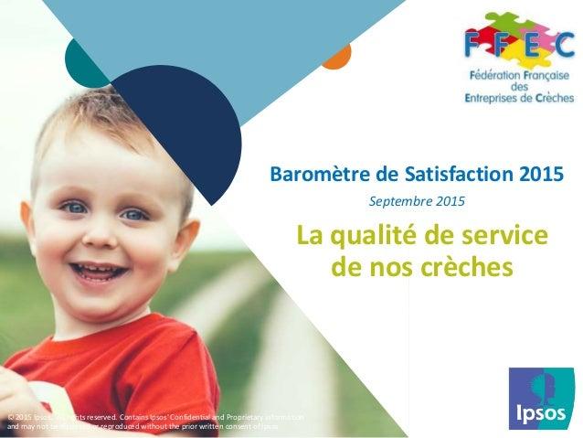 1 © 2015 Ipsos.1 Baromètre de Satisfaction 2015 Septembre 2015 La qualité de service de nos crèches © 2015 Ipsos. All righ...