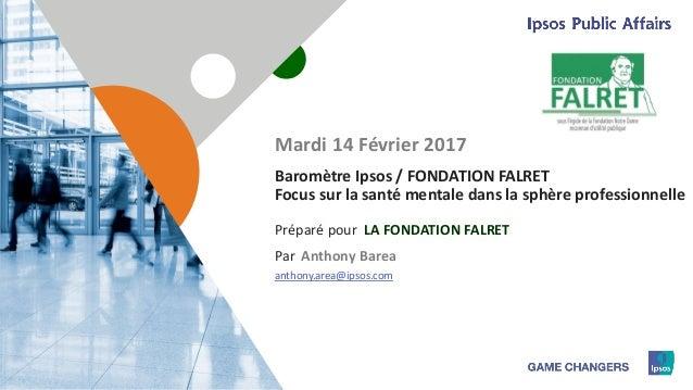 1 Préparé pour Par Baromètre Ipsos / FONDATION FALRET Focus sur la santé mentale dans la sphère professionnelle LA FONDATI...