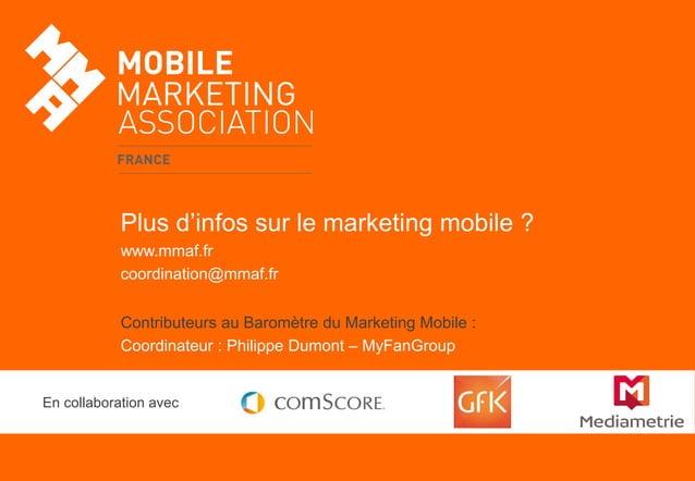 Plus d'infos sur le marketing mobile ? www.mmaf.fr coordination@mmaf.fr Contributeurs au Baromètre du Marketing Mobile : C...