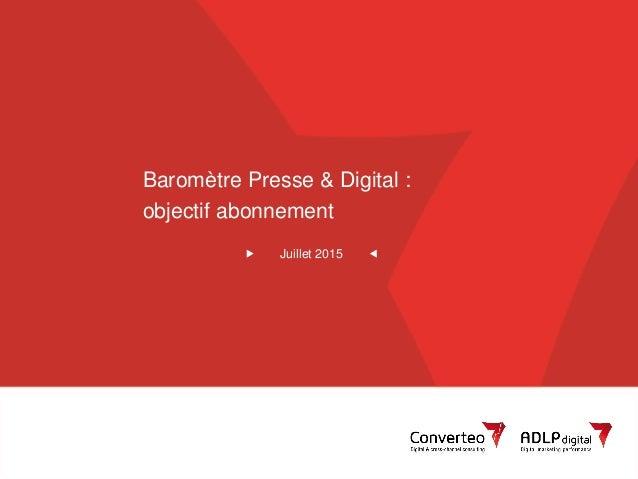 Juillet 2015 1Converteo – Baromètre Presse & Digital Baromètre Presse & Digital : objectif abonnement Juillet 2015