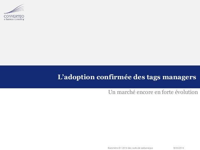 18/03/2014Baromètre S1 2014 des outils de webanalyse Un marché encore en forte évolution L'adoption confirmée des tags man...