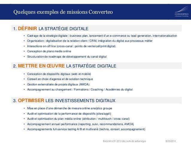 18/03/2014Baromètre S1 2014 des outils de webanalyse Quelques exemples de missions Converteo • Cadrage de la stratégie dig...
