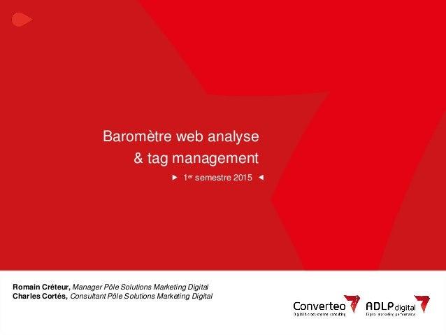 1Baromètre des outils de webanalyse & tag management Baromètre web analyse & tag management 1er semestre 2015 Romain Créte...