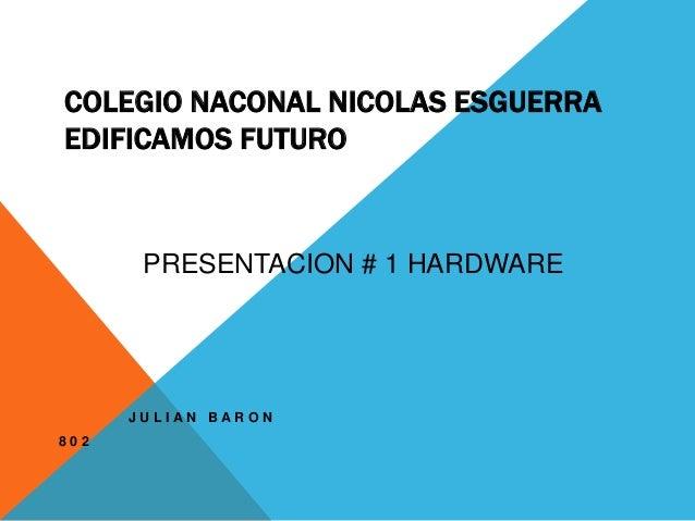 COLEGIO NACONAL NICOLAS ESGUERRA  EDIFICAMOS FUTURO  J U L I A N B A R O N  8 0 2  PRESENTACION # 1 HARDWARE