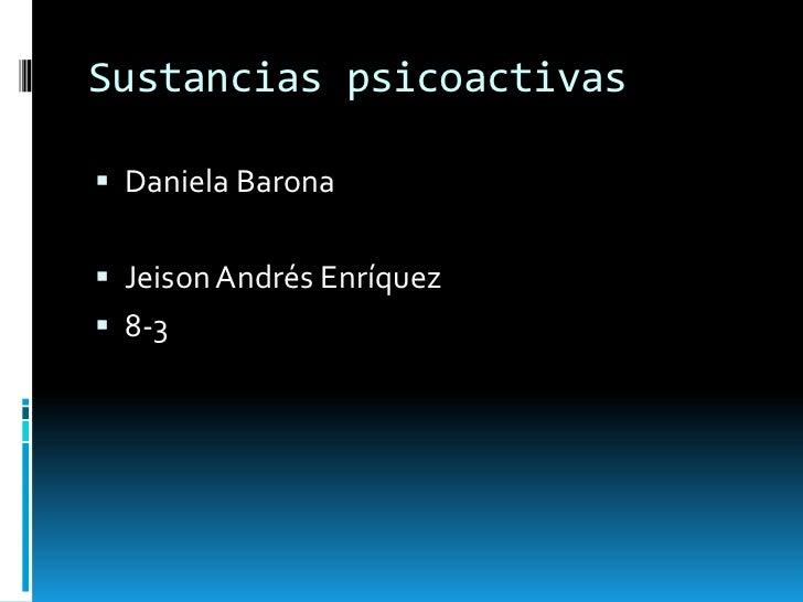 Sustancias psicoactivas<br />Daniela Barona <br />Jeison Andrés Enríquez                   <br />8-3 <br />