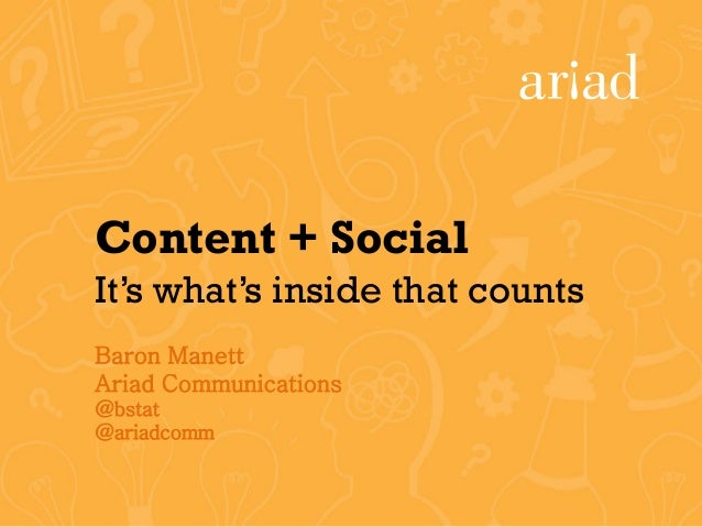 Content + SocialIt's what's inside that countsBaron ManettAriad Communications@bstat@ariadcomm
