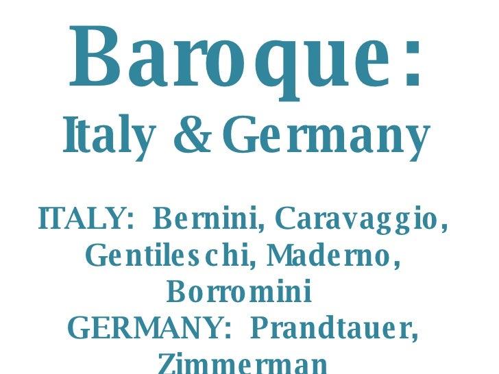 Baroque: Italy & Germany ITALY:  Bernini, Caravaggio, Gentileschi, Maderno, Borromini  GERMANY:  Prandtauer, Zimmerman