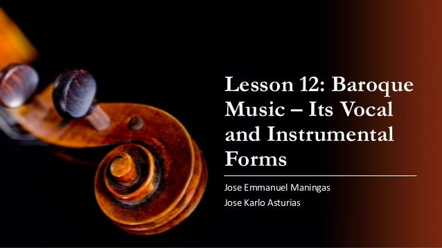 Lesson 12: Baroque Music – Its Vocal and Instrumental Forms Jose Emmanuel Maningas  Jose Karlo Asturias