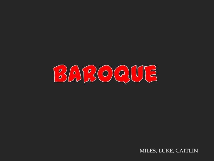Baroque<br />MILES, LUKE, CAITLIN<br />