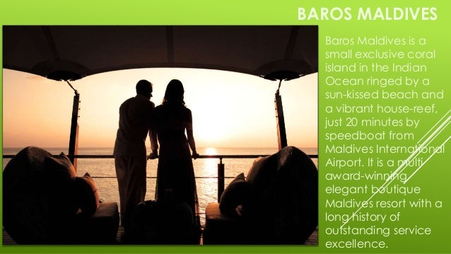 BAROS MALDIVES Baros Maldives is a small exclusive coral island in the Indian Ocean ringed by a sun-kissed beach and a vib...
