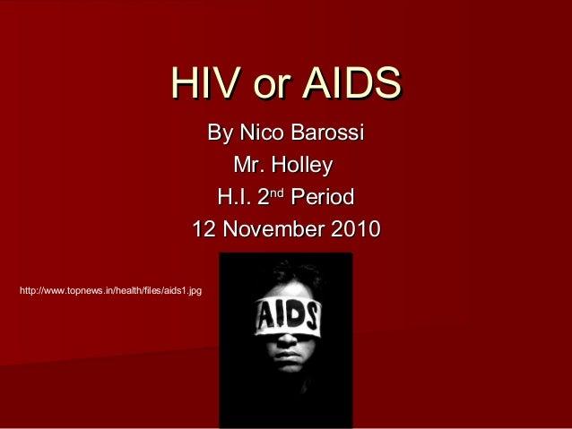 HIV or AIDSHIV or AIDS By Nico BarossiBy Nico Barossi Mr. HolleyMr. Holley H.I. 2H.I. 2ndnd PeriodPeriod 12 November 20101...