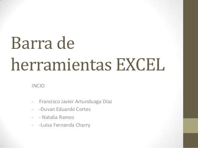 Barra deherramientas EXCEL  INCIO  -   Francisco Javier Artunduaga Diaz  -   -Duvan Eduardo Cortes  -   - Natalia Ramos  -...