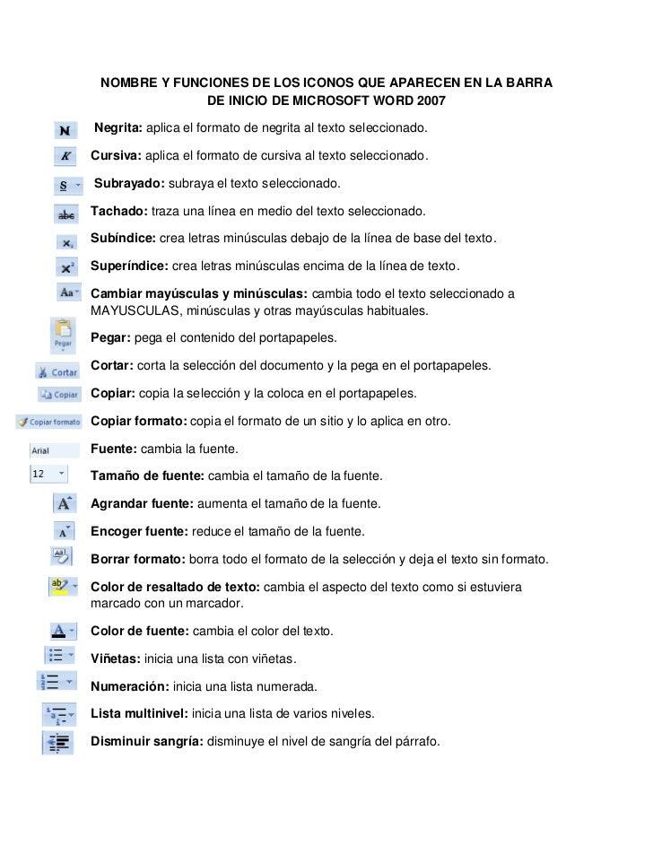 NOMBRE Y FUNCIONES DE LOS ICONOS QUE APARECEN EN LA BARRA DE INICIO DE MICROSOFT WORD 2007<br /> Negrita: aplica el format...