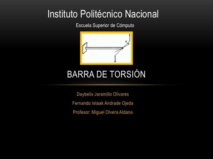 Instituto Politécnico Nacional       Escuela Superior de Cómputo     BARRA DE TORSIÓN        Daybelis Jaramillo Olivares  ...