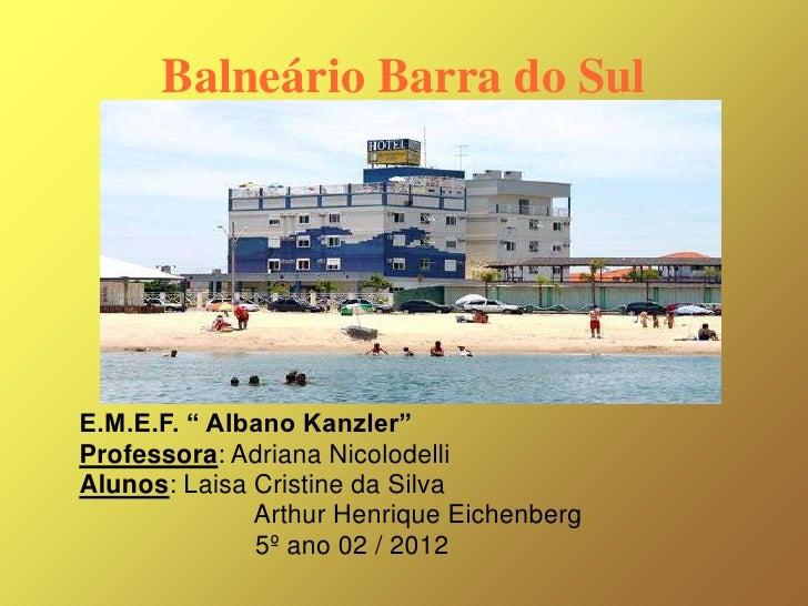 """Balneário Barra do SulE.M.E.F. """" Albano Kanzler""""Professora: Adriana NicolodelliAlunos: Laisa Cristine da Silva            ..."""