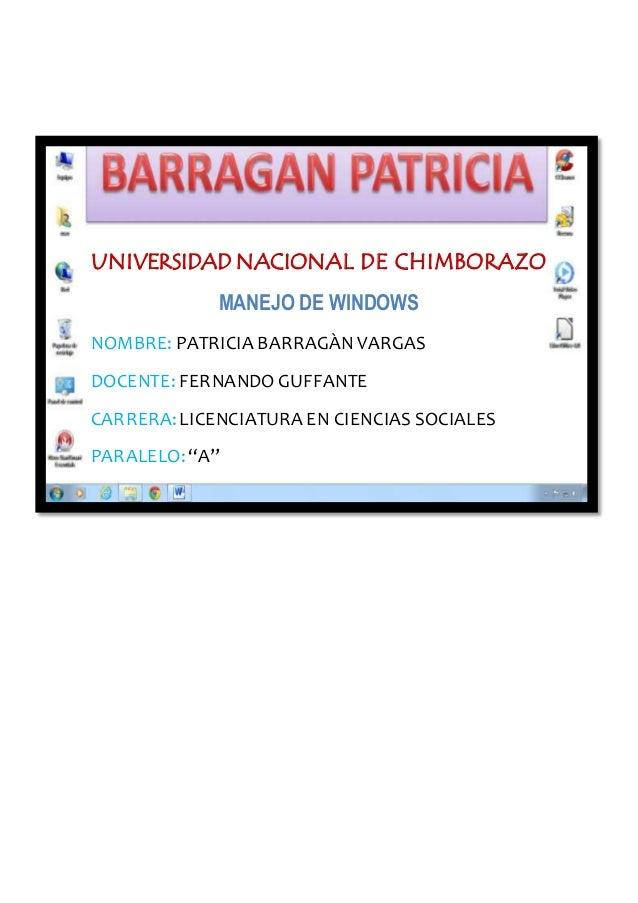 UNIVERSIDAD NACIONAL DE CHIMBORAZO MANEJO DE WINDOWS NOMBRE: PATRICIA BARRAGÀN VARGAS DOCENTE: FERNANDO GUFFANTE CARRERA:L...