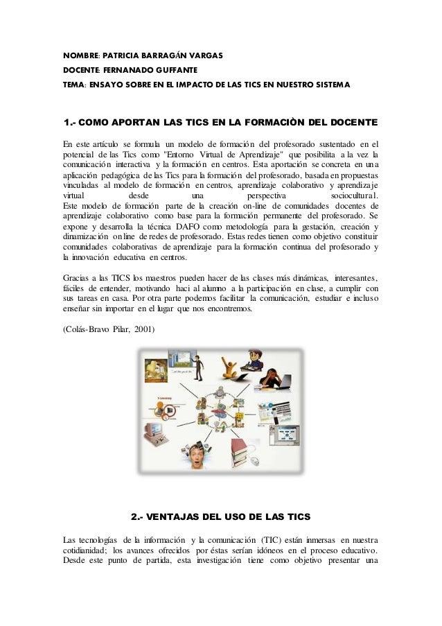 NOMBRE: PATRICIA BARRAGÁN VARGAS DOCENTE: FERNANADO GUFFANTE TEMA: ENSAYO SOBRE EN EL IMPACTO DE LAS TICS EN NUESTRO SISTE...